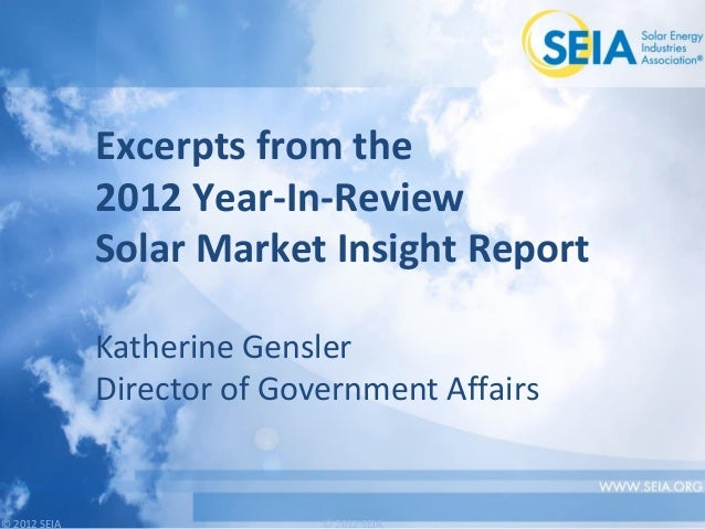 © 2012 SEIA© 2012 SEIAExcerpts from the2012 Year-In-ReviewSolar Market Insight ReportKatherine GenslerDirector of Governme...