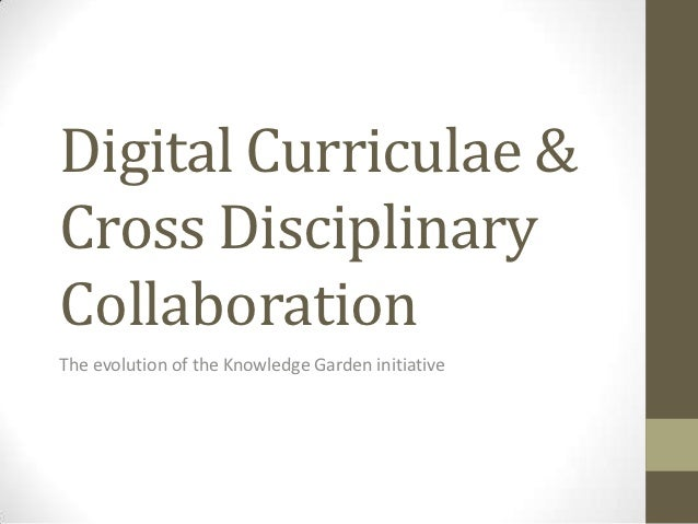 Digital Curriculae &Cross DisciplinaryCollaborationThe evolution of the Knowledge Garden initiative
