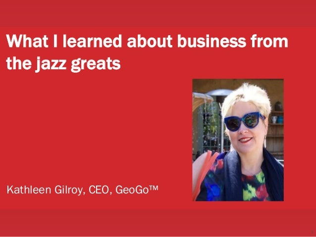 1 What I learned about business from the jazz greats Kathleen Gilroy, CEO, GeoGo™