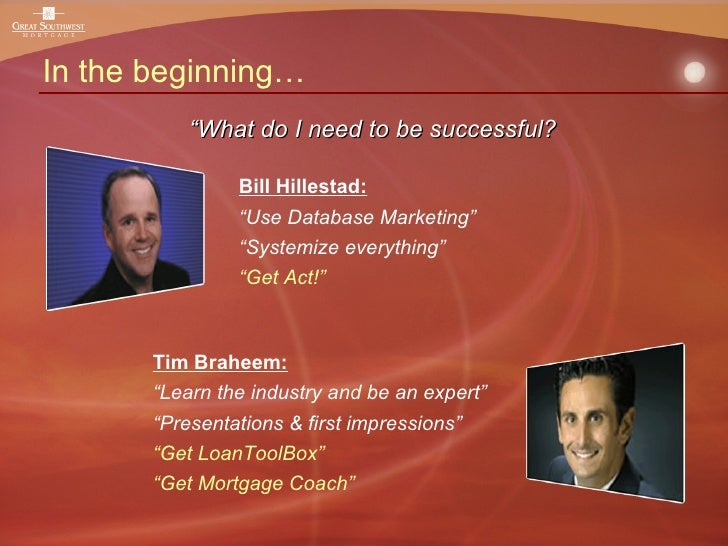 "In the beginning… Tim Braheem: "" Learn the industry and be an expert"" "" Presentations & first impressions"" "" Get LoanToolB..."