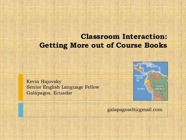 Classroom Interaction:Getting More out of Course Booksgalapagoselt@gmail.comKevin HajovskySenior English Language FellowGa...