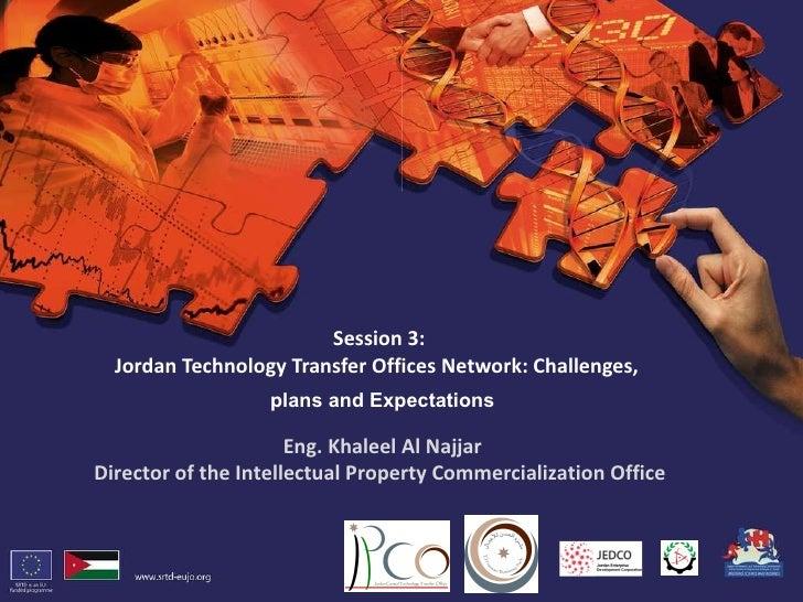 Session 3: Jordan Technology Transfer Offices Network:Challenges,  Eng. Khaleel Al Najjar Director of the Intellectual Pr...