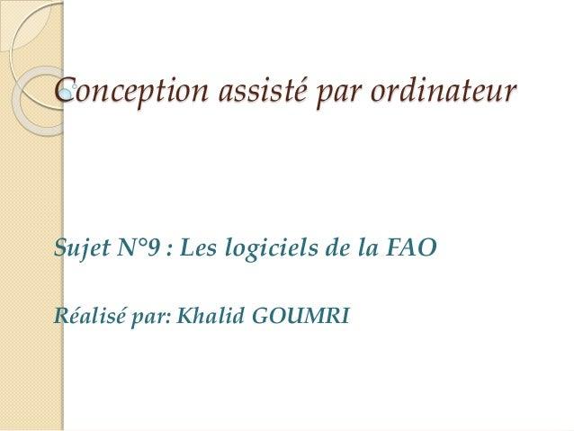 Conception assisté par ordinateur Sujet N°9 : Les logiciels de la FAO Réalisé par: Khalid GOUMRI