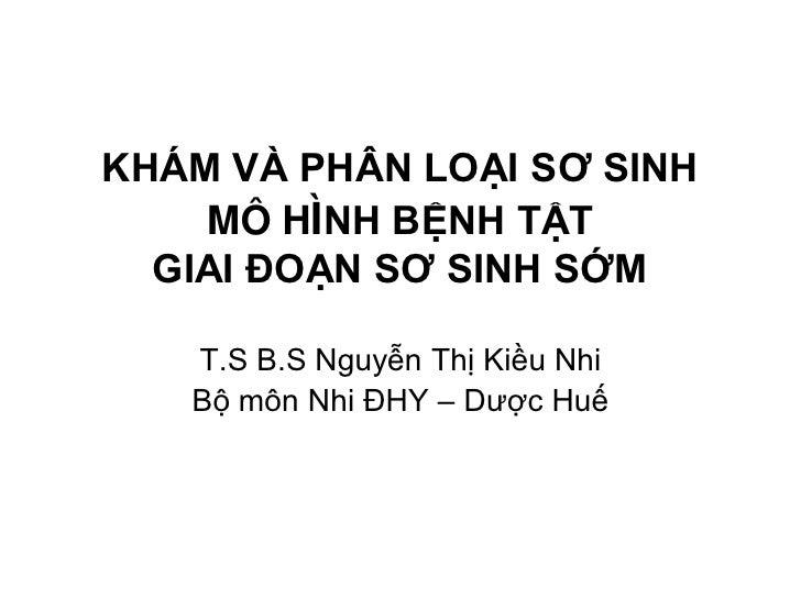KHÁM VÀ PHÂN LOẠI SƠ SINH     MÔ HÌNH BỆNH TẬT   GIAI ĐOẠN SƠ SINH SỚM     T.S B.S Nguyễn Thị Kiều Nhi    Bộ môn Nhi ĐHY –...