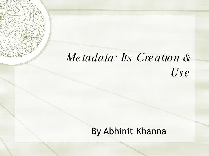 Metadata: Its Creation & Use By Abhinit Khanna