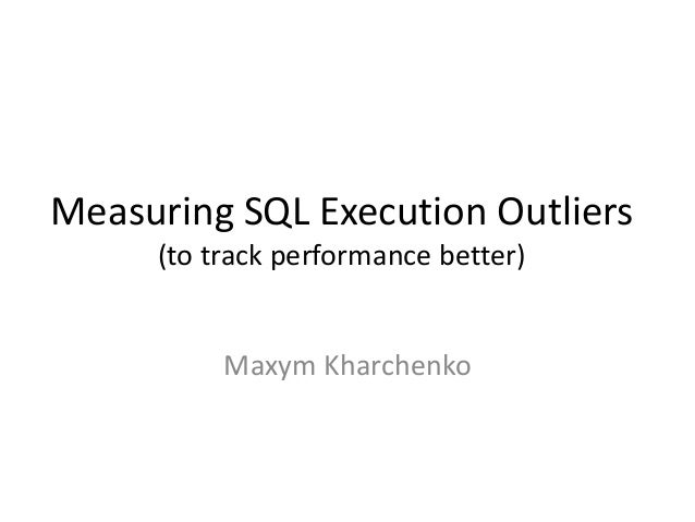 Measuring SQL Execution Outliers (to track performance better)  Maxym Kharchenko