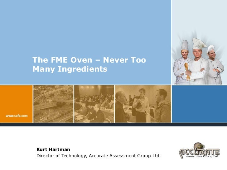 The FME Oven – Never Too Many Ingredients<br />Kurt Hartman<br />Director of Technology, Accurate Assessment Group Ltd.<br />