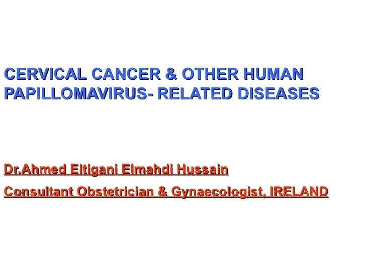 CERVICAL CANCER & OTHER HUMAN PAPILLOMAVIRUS- RELATED DISEASES Dr.Ahmed Eltigani Elmahdi Hussain Consultant Obstetrician &...