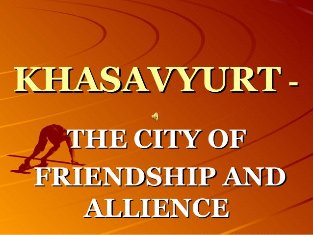 KHASAVYURTKHASAVYURT -- THE CITY OFTHE CITY OF FRIENDSHIP ANDFRIENDSHIP AND ALLIENCEALLIENCE