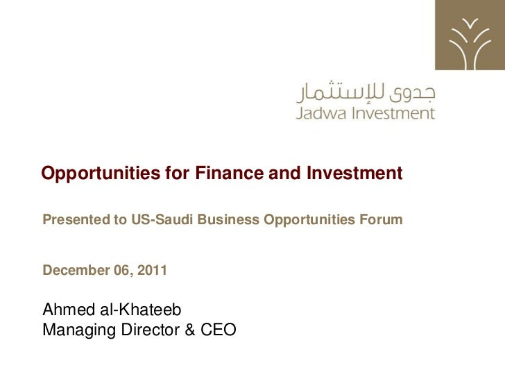 Opportunities for Finance and Investment    Presented to US-Saudi Business Opportunities Forum    December 06, 2011    Ahm...