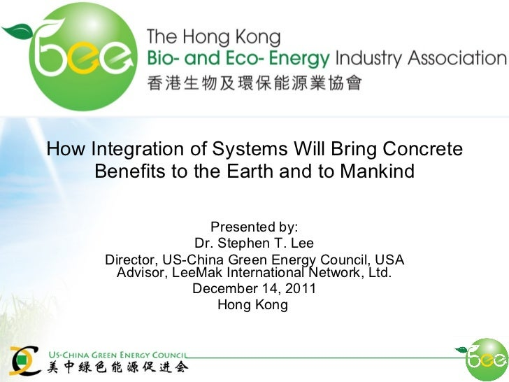 How Integration of Systems Will Bring Concrete Benefits to the Earth and to Mankind Presented by: Dr. Stephen T. Lee Direc...