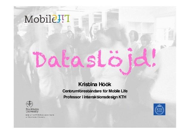 Dataslöjd! Kristina Höök Centrumföreståndare för Mobile Life Professor i interaktionsdesign KTH