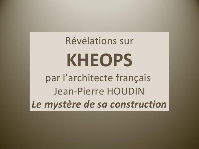 Révélations sur       KHEOPS   par l'architecte français     Jean-Pierre HOUDINLe mystère de sa construction