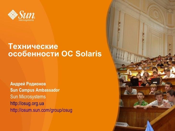 Технические     особенности ОС Solaris   •   Андрей Родионов •   Sun Campus Ambassador •   Sun Microsystems     http://osu...