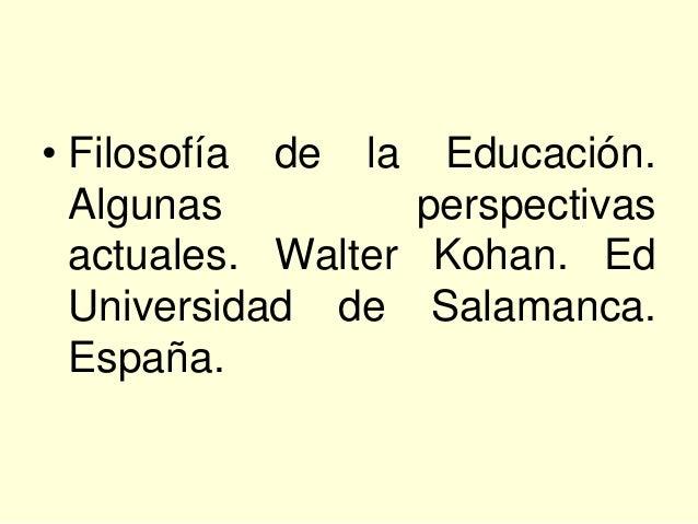 • Filosofía de la Educación.  Algunas          perspectivas  actuales. Walter Kohan. Ed  Universidad de Salamanca.  España.