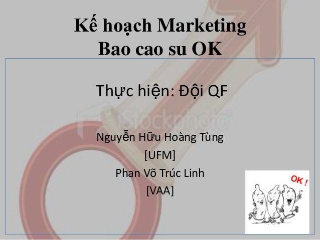 Kế hoạch Marketing Bao cao su OK Thực hiện: Đội QF Nguyễn Hữu Hoàng Tùng [UFM] Phan Võ Trúc Linh [VAA]