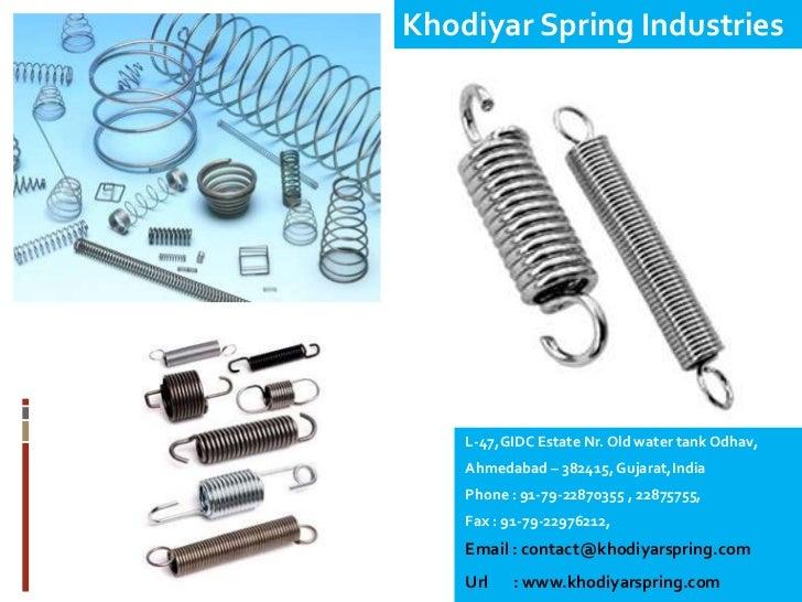 Khodiyar Spring Industries    L-47,GIDC Estate Nr. Old water tank Odhav,    Ahmedabad – 382415, Gujarat,India    Phone : 9...