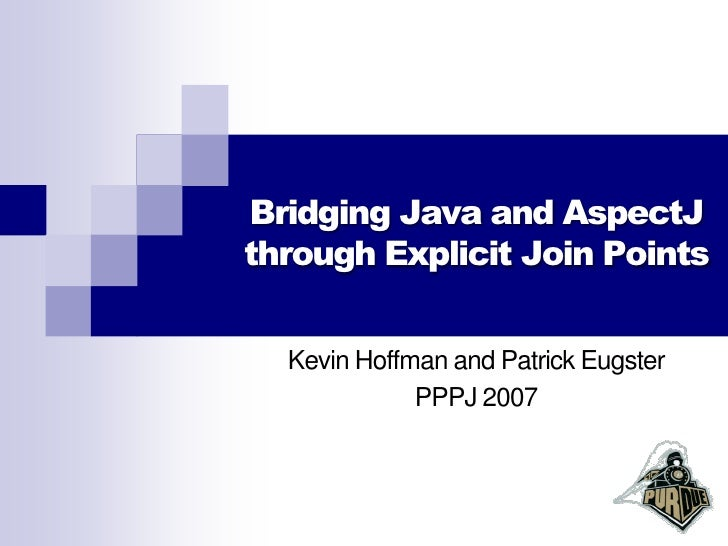 Bridging Java and AspectJ through Explicit Join Points     Kevin Hoffman and Patrick Eugster              PPPJ 2007
