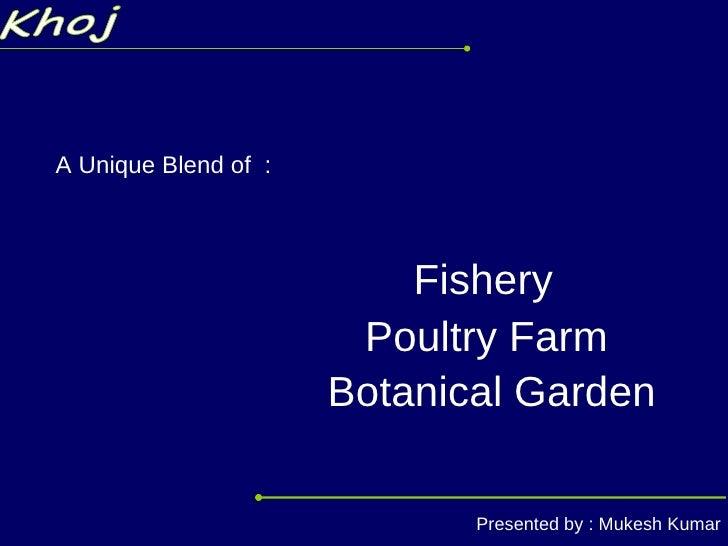 Khoj A Unique Blend of  : Poultry Farm Fishery Botanical Garden Presented by : Mukesh Kumar