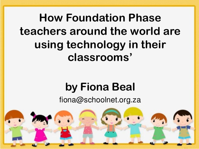 How Foundation Phaseteachers around the world areusing technology in theirclassrooms'by Fiona Bealfiona@schoolnet.org.za