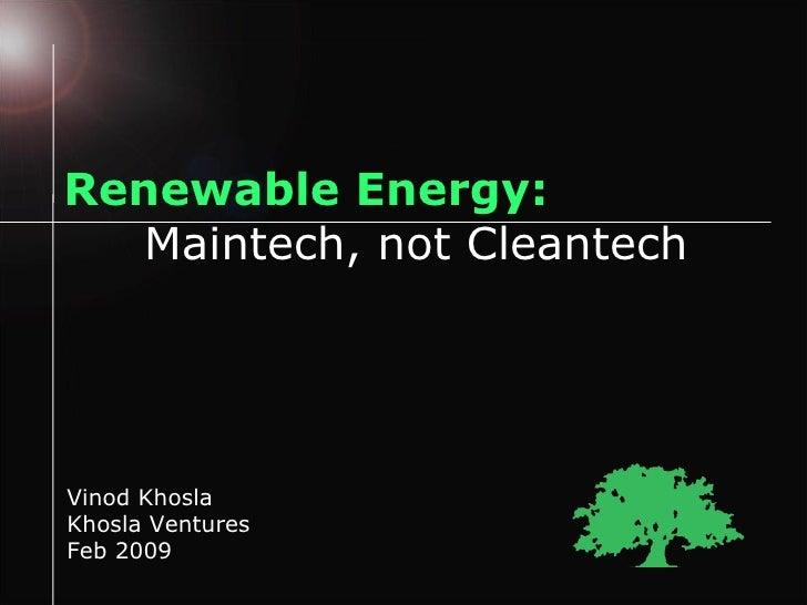 Renewable Energy: Maintech, not Cleantech Vinod Khosla Khosla Ventures Feb 2009