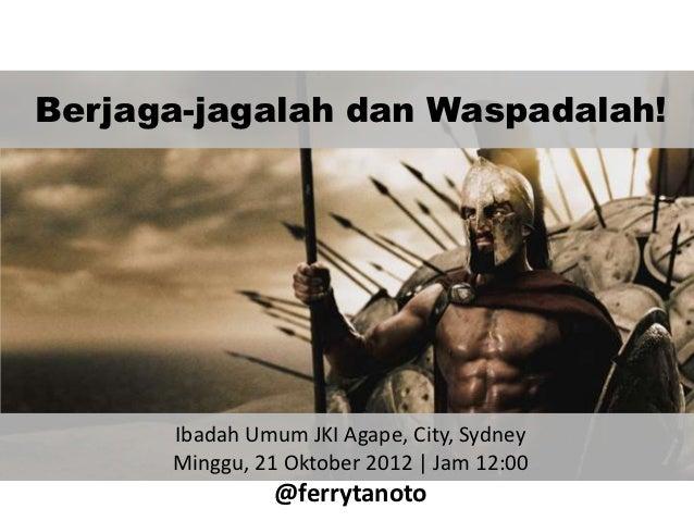 Berjaga-jagalah dan Waspadalah!      Ibadah Umum JKI Agape, City, Sydney      Minggu, 21 Oktober 2012 | Jam 12:00         ...