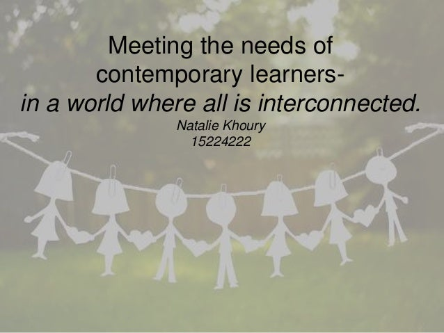 Meeting the needs of contemporary learners- in a world where all is interconnected. Natalie Khoury 15224222