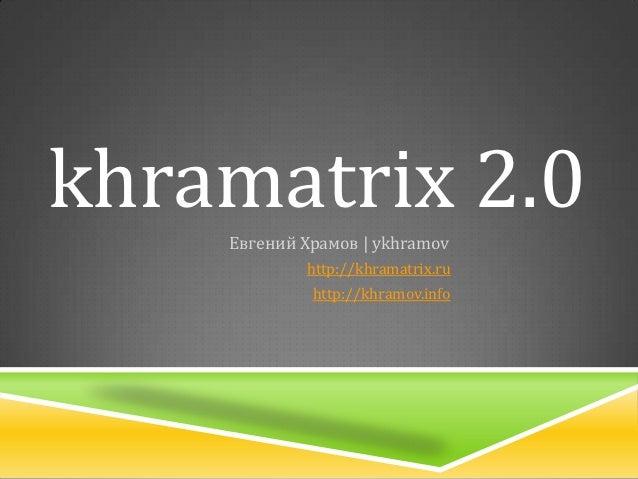 khramatrix 2.0    Евгений Храмов | ykhramov            http://khramatrix.ru             http://khramov.info