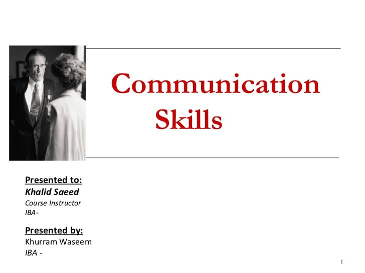 Communication Skills Presented to: Khalid Saeed Course Instructor IBA- Presented by: Khurram Waseem  IBA -