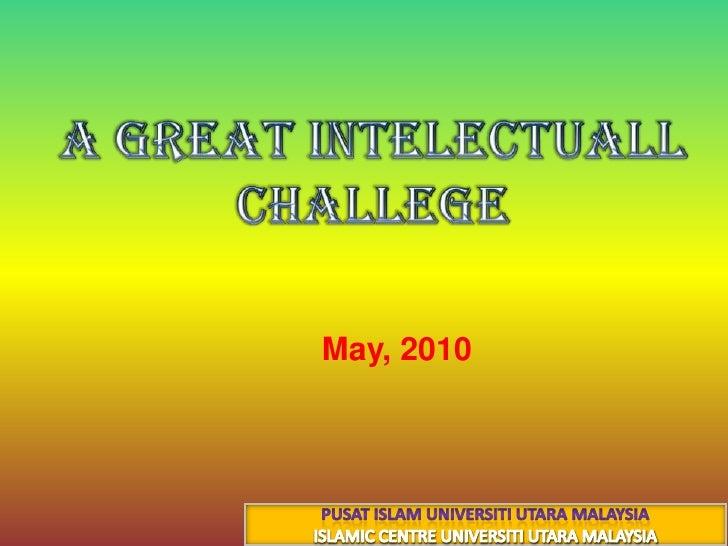 A great intelectuall  challege<br />30 جماد الأول 1431هـ<br />14 May, 2010<br />PUSAT ISLAM UNIVERSITI UTARA MALAYSIA<br /...