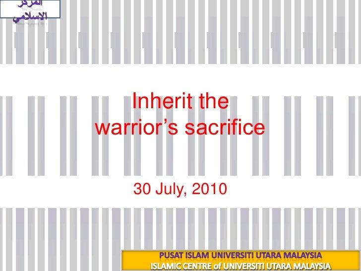 Inherit the warrior's sacrifice<br />18 شعبان 1431هـ<br />30 July, 2010<br />المركز الاسلامي<br />PUSAT ISLAM UNIVERSITI U...