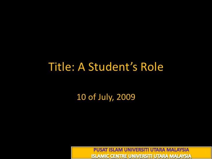 Title: A Student's Role<br />10 of July, 2009<br />PUSAT ISLAM UNIVERSITI UTARA MALAYSIA<br />ISLAMIC CENTRE UNIVERSITI UT...