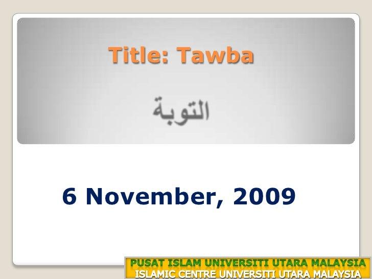 Title: Tawbaالتوبة<br />18 ذوالقعدة 1430هـ<br />6 November, 2009<br />PUSAT ISLAM UNIVERSITI UTARA MALAYSIA<br />ISLAMIC C...