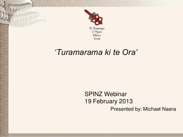'Turamarama ki te Ora'        SPINZ Webinar        19 February 2013                Presented by: Michael Naera