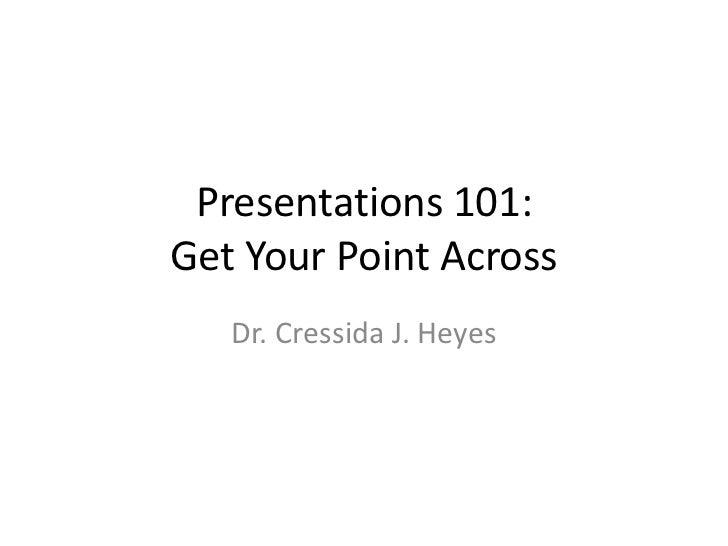 Presentations 101:Get Your Point Across   Dr. Cressida J. Heyes