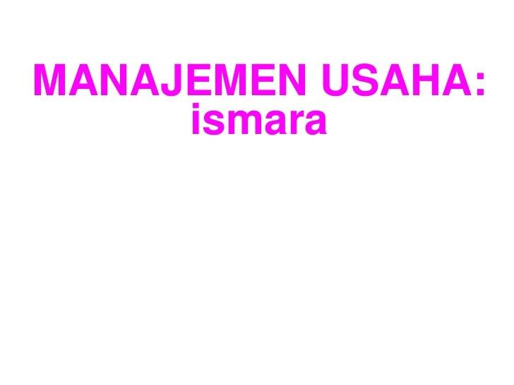 MANAJEMEN USAHA:     ismara