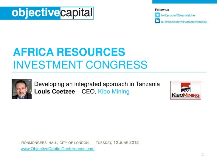 AFRICA RESOURCESINVESTMENT CONGRESS       Developing an integrated approach in Tanzania       Louis Coetzee – CEO, Kibo Mi...