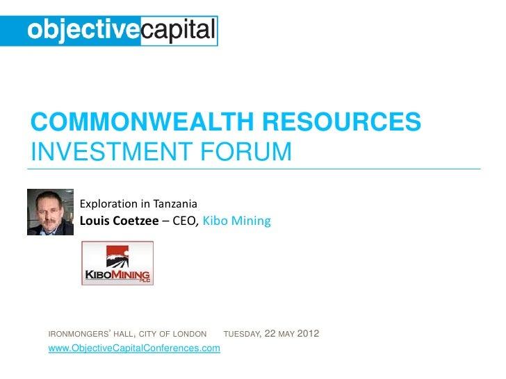 COMMONWEALTH RESOURCESINVESTMENT FORUM       Exploration in Tanzania       Louis Coetzee – CEO, Kibo Mining IRONMONGERS' H...