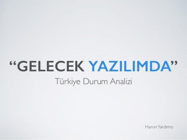 """""""GELECEK YAZILIMDA"""" Türkiye Durum Analizi HarunYardımcı"""