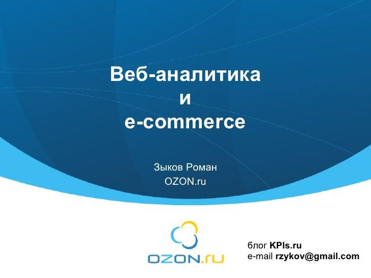 Веб-аналитика       и  e-commerce     Зыков Роман      OZON.ru                      блог KPIs.ru                  e-mail r...