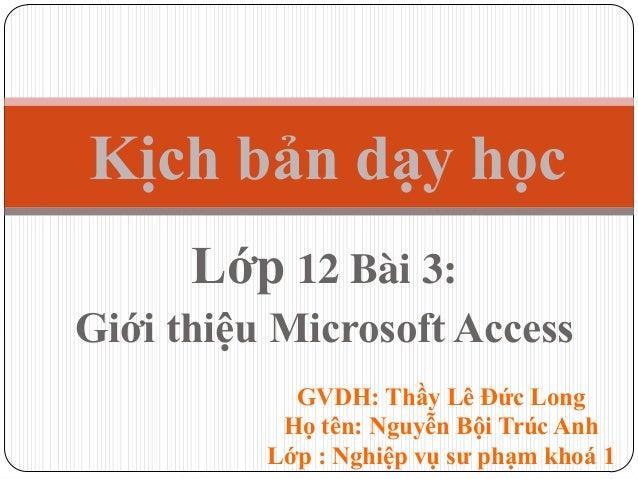 Lớp 12 Bài 3: Giới thiệu Microsoft Access Kịch bản dạy học GVDH: Thầy Lê Đức Long Họ tên: Nguyễn Bội Trúc Anh Lớp : Nghiệp...