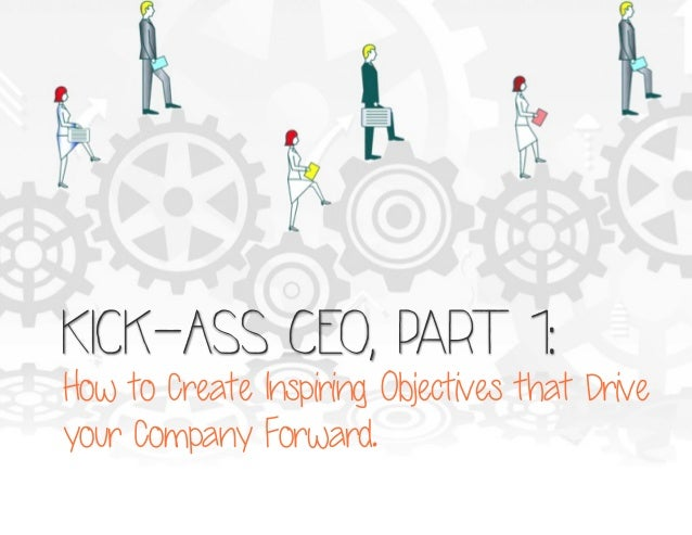 Kick-Ass CEO, part 1:  How to Create Inspiring Objectives that Drive your Company Forward.
