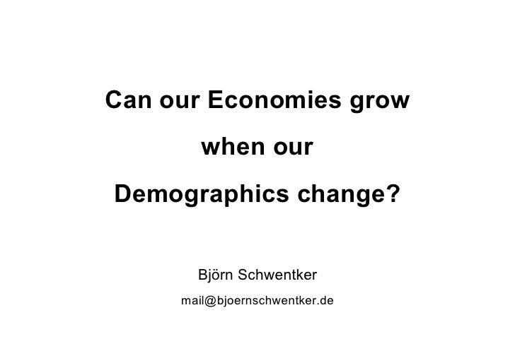 Can our Economies grow        when ourDemographics change?       Björn Schwentker     mail@bjoernschwentker.de