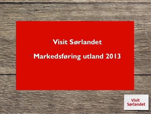 • Visit   Sørlandet• Markedsføring   utland 2013