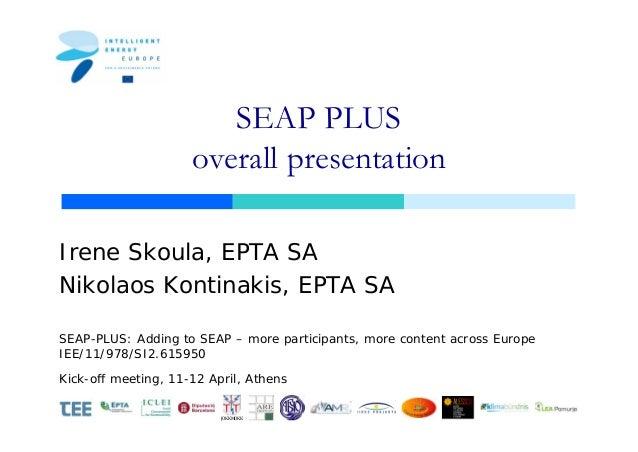 SEAP PLUS                     overall presentationIrene Skoula, EPTA SANikolaos Kontinakis, EPTA SASEAP-PLUS: Adding to SE...