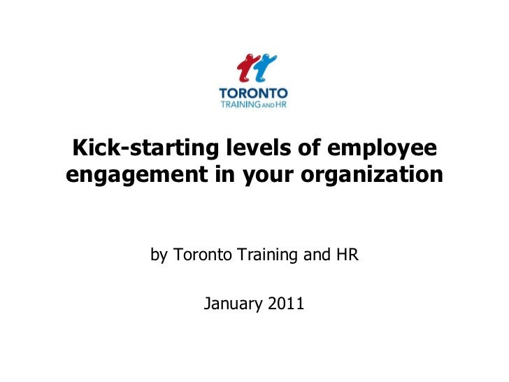 Kick-starting levels of employee engagement in your organization<br />by Toronto Training and HR <br />January 2011<br />