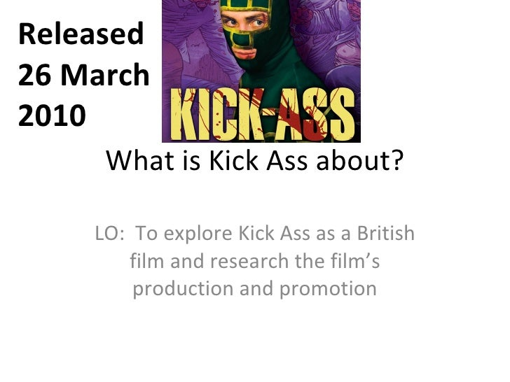 What is Kick Ass about? LO:  To explore Kick Ass as a British film and research the film's production and promotion Releas...