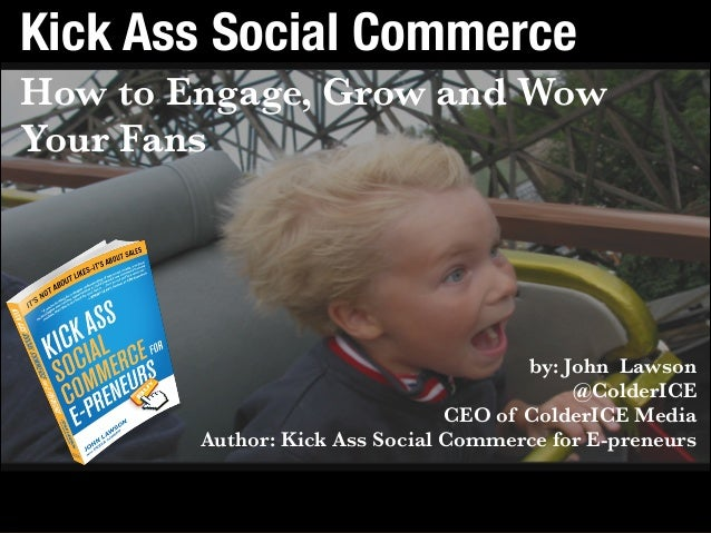 Get the book: bit.ly/kickasssocialbook Contact: john@colderice.com Kick Ass Social Commerce How to Engage, Grow and Wow Yo...