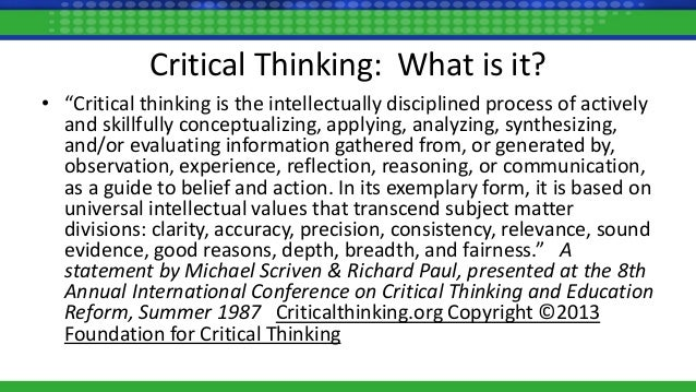 8th annual international conference on critical thinking and education reform Critical thinking: • critical thinking critical thinking as defined by the national council for excellence in critical thinking, 1987 a statement by michael scriven & richard paul, presented at the 8th annual international conference on critical thinking and education reform, summer 1987.