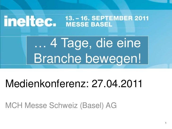 Medienkonferenz: 27.04.2011<br />… 4 Tage, die eine Branche bewegen!<br />MCH Messe Schweiz (Basel) AG<br />1<br />
